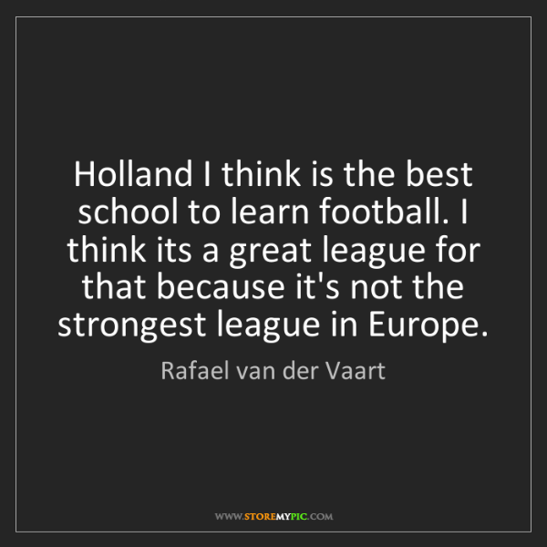 Rafael van der Vaart: Holland I think is the best school to learn football....