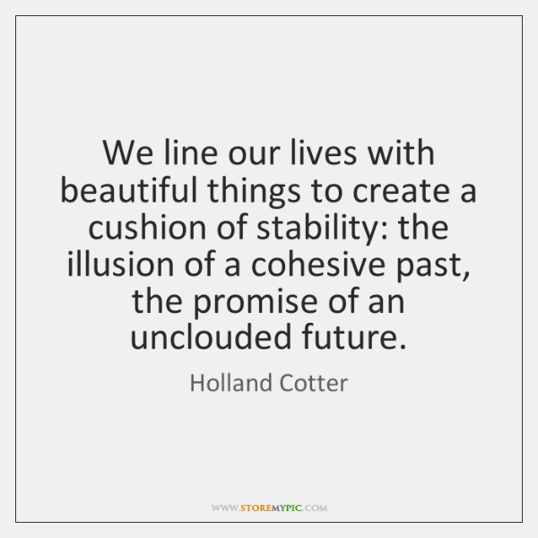 We line our lives with beautiful things to create a cushion of ...
