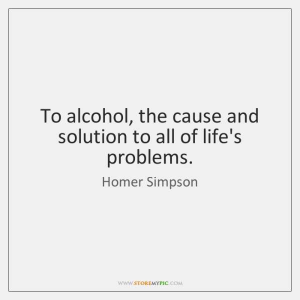 To alcohol, the cause and solution to all of life's problems.