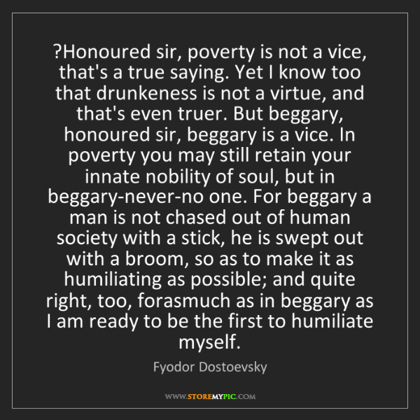 Fyodor Dostoevsky: ?Honoured sir, poverty is not a vice, that's a true saying....