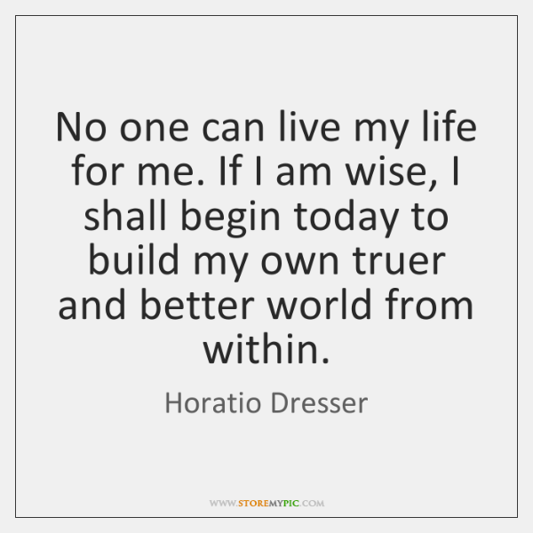 No one can live my life for me. If I am wise, ...