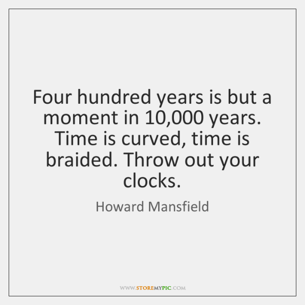 Four hundred years is but a moment in 10,000 years. Time is curved, ...
