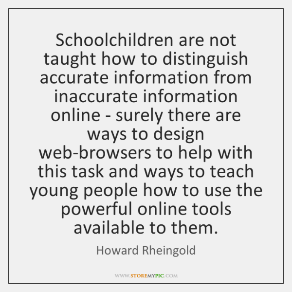 Schoolchildren are not taught how to distinguish accurate information from inaccurate information ..