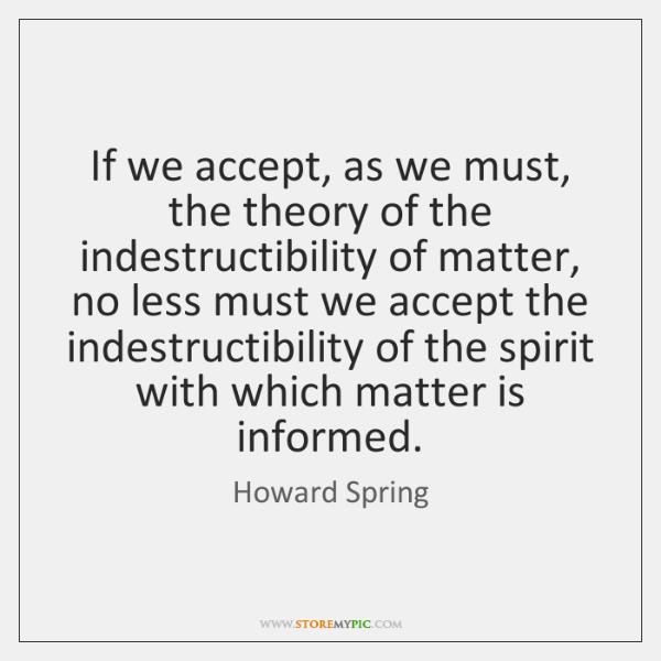 If we accept, as we must, the theory of the indestructibility of ...