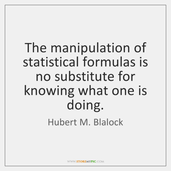 The manipulation of statistical formulas is no substitute for knowing what one ...