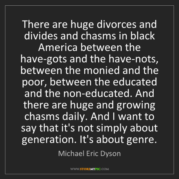 Michael Eric Dyson: There are huge divorces and divides and chasms in black...