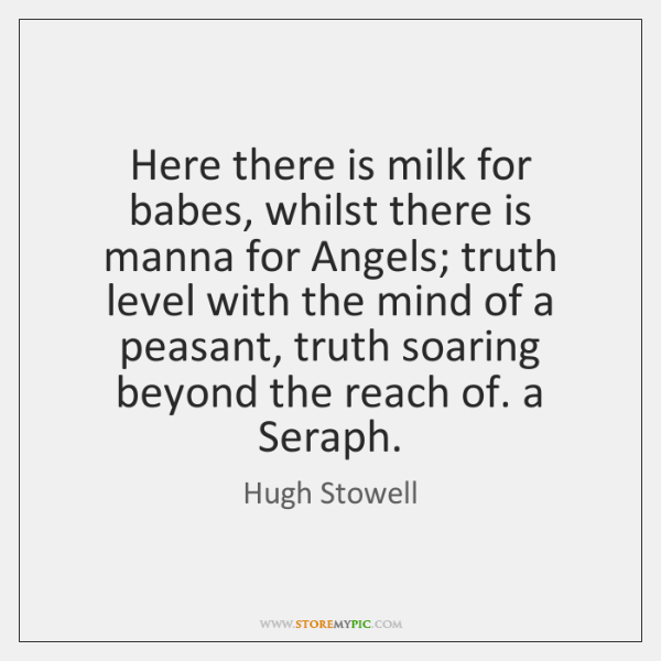 Here there is milk for babes, whilst there is manna for Angels; ...
