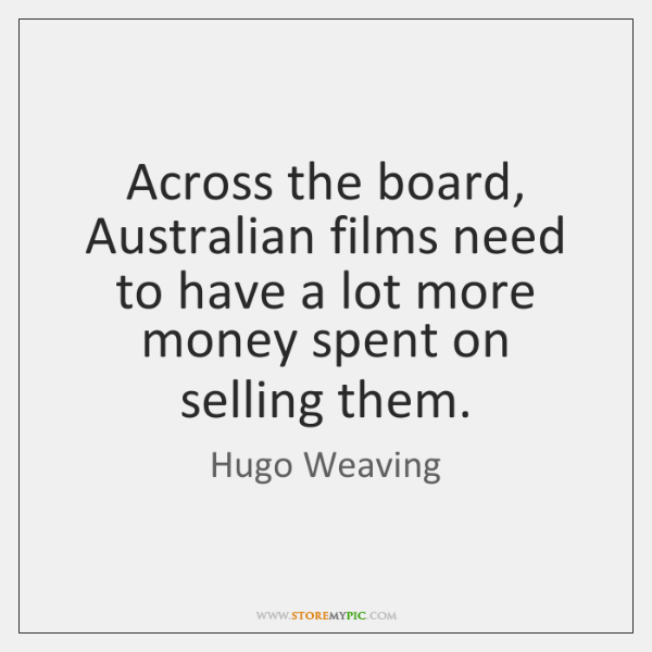 Across the board, Australian films need to have a lot more money ...