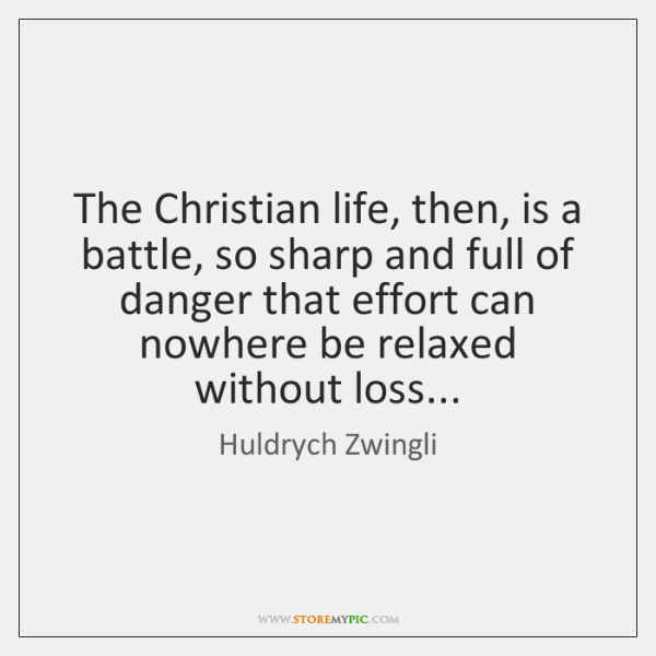 The Christian life, then, is a battle, so sharp and full of ...