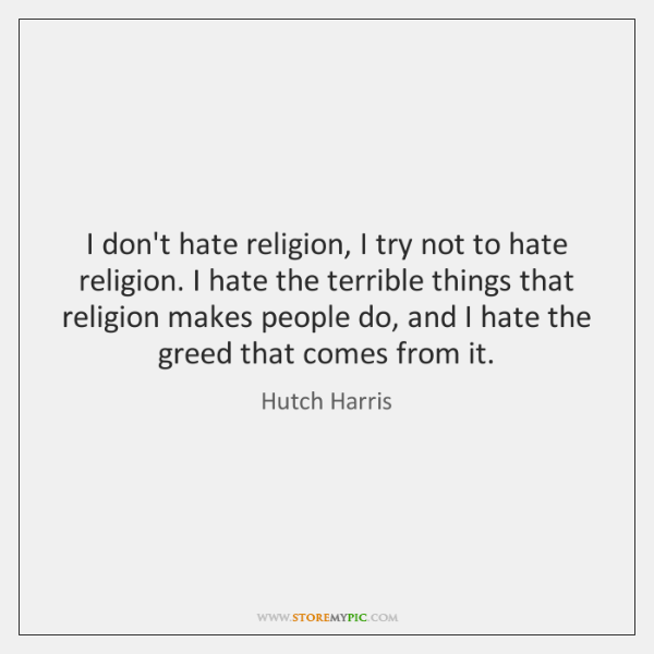I don't hate religion, I try not to hate religion. I hate ...
