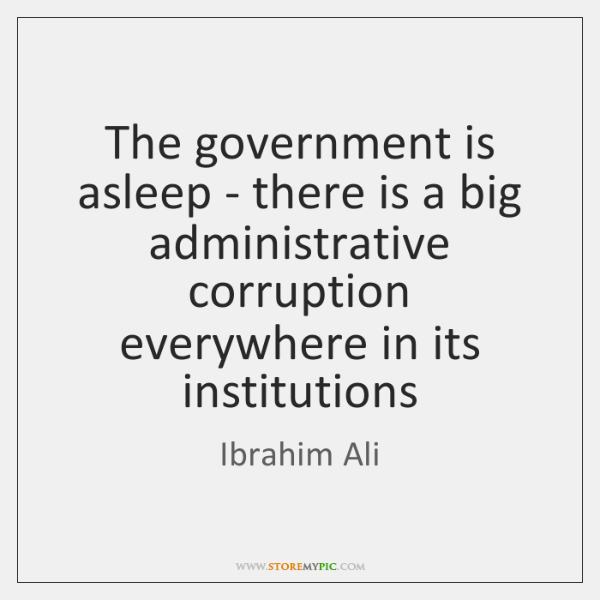 The government is asleep - there is a big administrative corruption everywhere ...