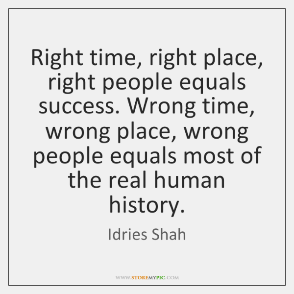 Right time, right place, right people equals success. Wrong time, wrong place, ...