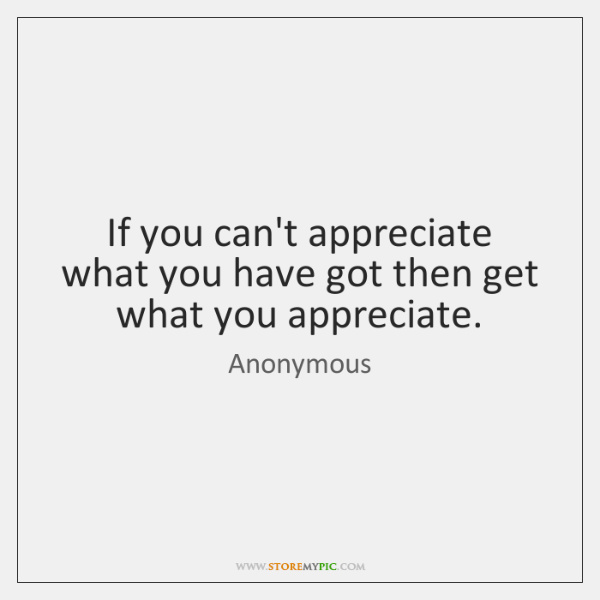 If you can't appreciate what you have got then get what you ...