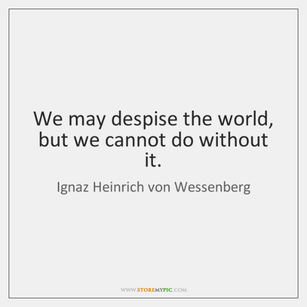 We may despise the world, but we cannot do without it.