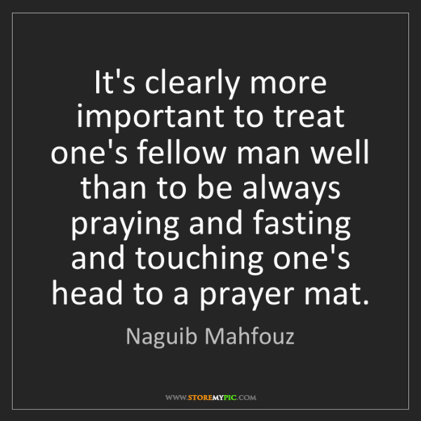 Naguib Mahfouz: It's clearly more important to treat one's fellow man...