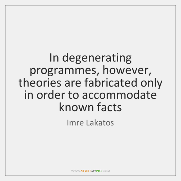 In degenerating programmes, however, theories are fabricated only in order to accommodate ...