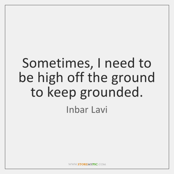 Sometimes, I need to be high off the ground to keep grounded.