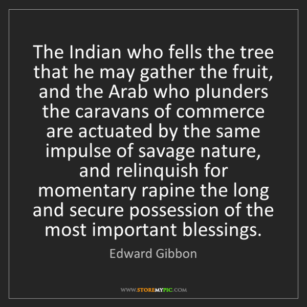 Edward Gibbon: The Indian who fells the tree that he may gather the...