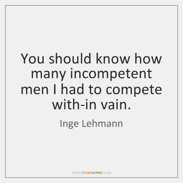 You should know how many incompetent men I had to compete with-in ...