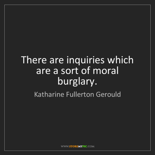 Katharine Fullerton Gerould: There are inquiries which are a sort of moral burglary.