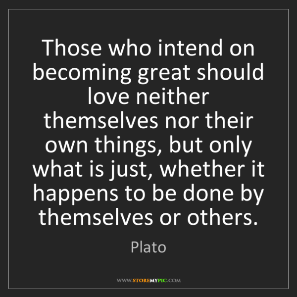 Plato: Those who intend on becoming great should love neither...