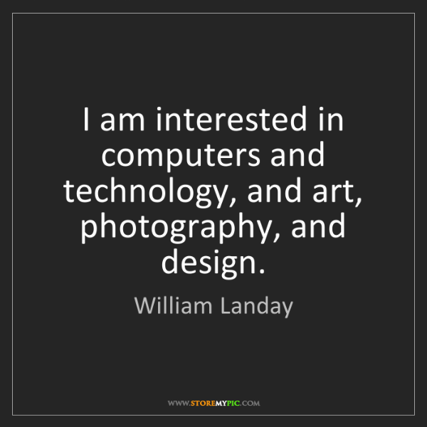 William Landay: I am interested in computers and technology, and art,...