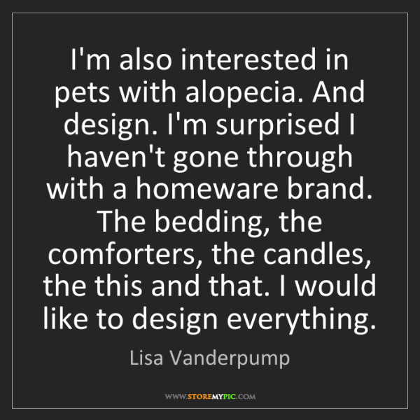 Lisa Vanderpump: I'm also interested in pets with alopecia. And design....