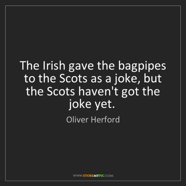 Oliver Herford: The Irish gave the bagpipes to the Scots as a joke, but...