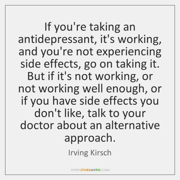 If you're taking an antidepressant, it's working, and you're not experiencing side ...