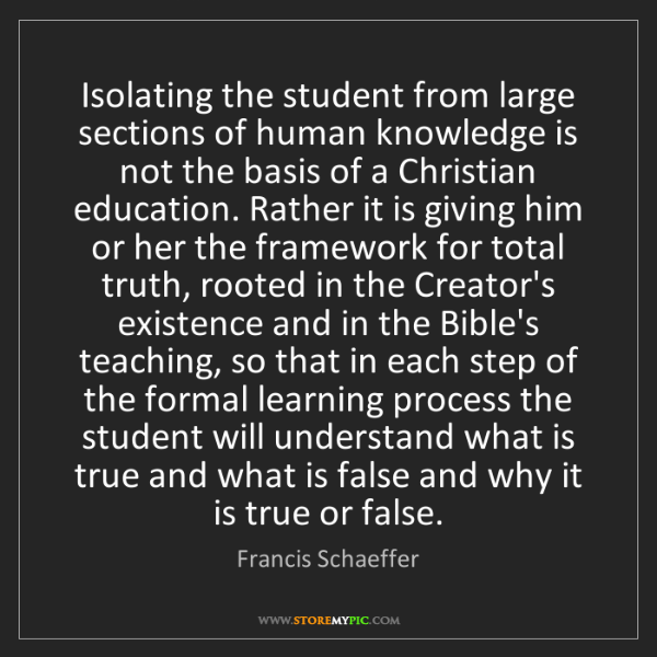 Francis Schaeffer: Isolating the student from large sections of human knowledge...