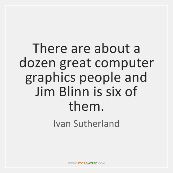 There are about a dozen great computer graphics people and Jim Blinn ...