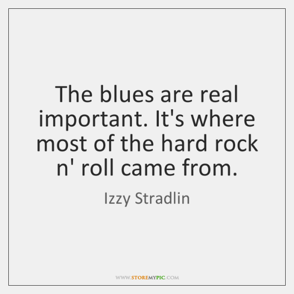 The blues are real important. It's where most of the hard rock ...