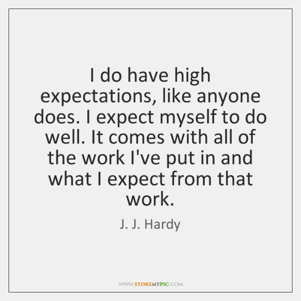 I do have high expectations, like anyone does. I expect myself to ...