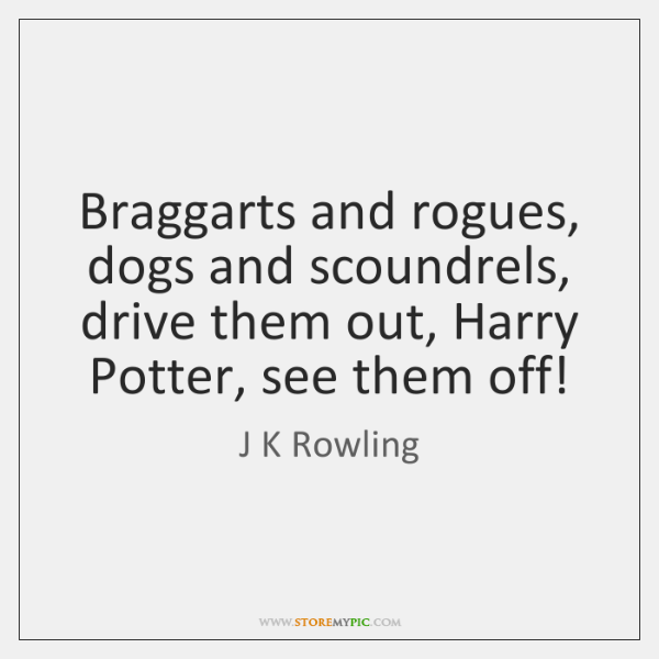 Braggarts and rogues, dogs and scoundrels, drive them out, Harry Potter, see ...