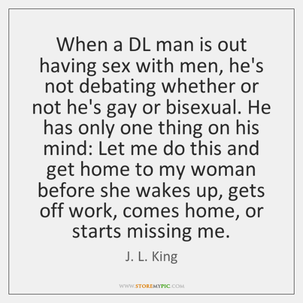 When a DL man is out having sex with men, he's not ...