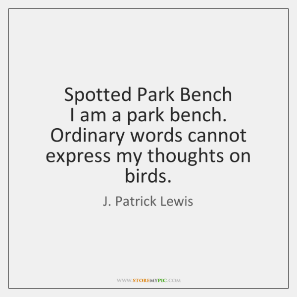 Spotted Park Bench  I am a park bench.  Ordinary words cannot  express ...