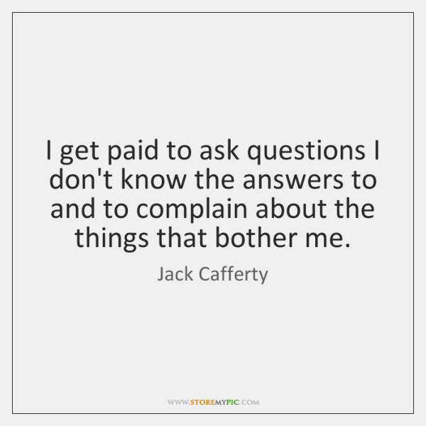 I get paid to ask questions I don't know the answers to ...