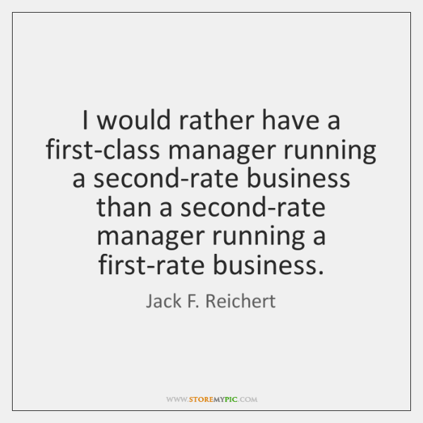 I would rather have a first-class manager running a second-rate business than ...