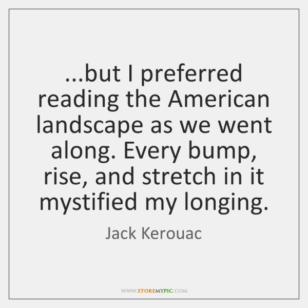 ...but I preferred reading the American landscape as we went along. Every ...
