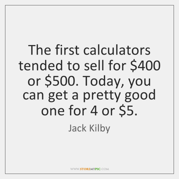 The first calculators tended to sell for $400 or $500. Today, you can get ...