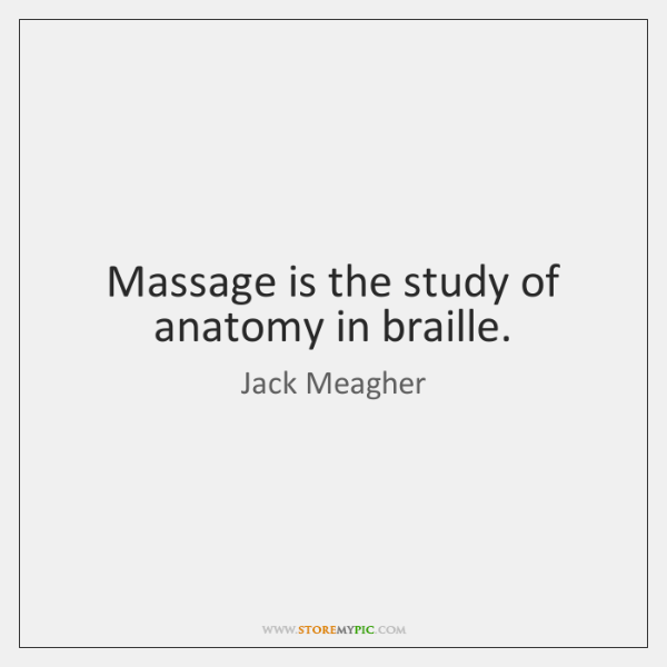 Massage is the study of anatomy in braille.