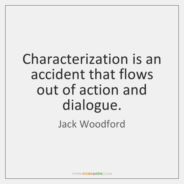 Characterization is an accident that flows out of action and dialogue.