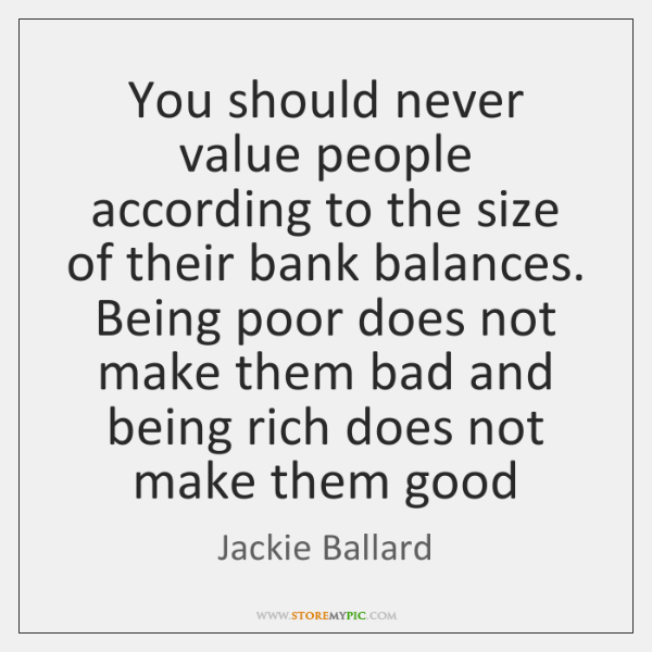 You should never value people according to the size of their bank ...