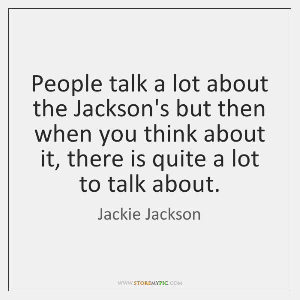 People talk a lot about the Jackson's but then when you think ...