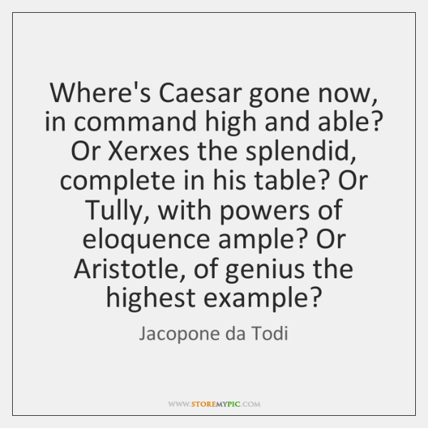 Where's Caesar gone now, in command high and able? Or Xerxes the ...