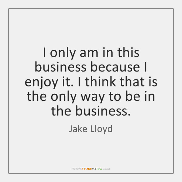 I only am in this business because I enjoy it. I think ...