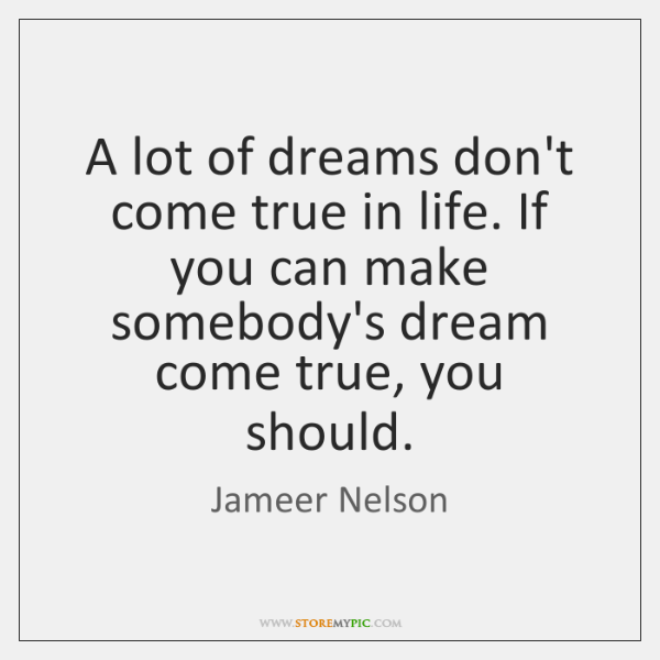 A lot of dreams don't come true in life. If you can ...
