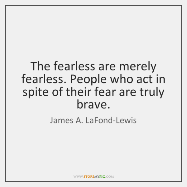 The fearless are merely fearless. People who act in spite of their ...