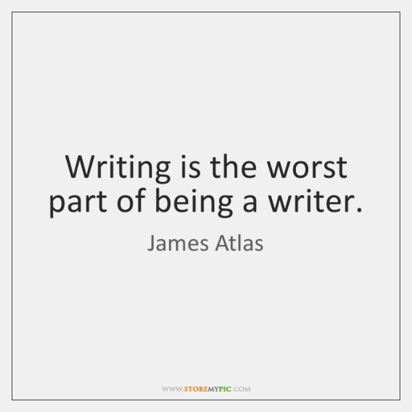 Writing is the worst part of being a writer.
