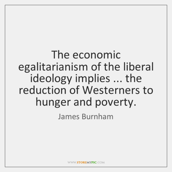 The economic egalitarianism of the liberal ideology implies ... the reduction of Westerners ...